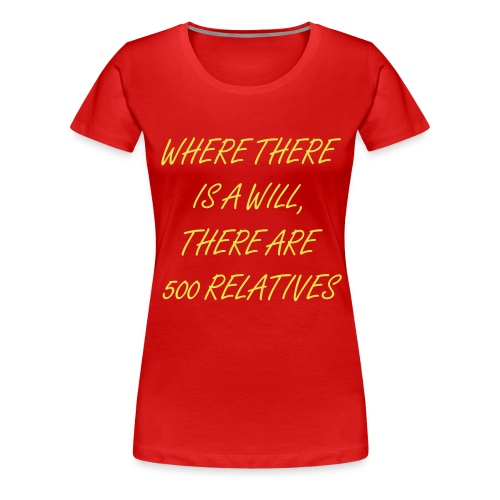 Where there is a will, there are five hundred relatives - Women's Premium T-Shirt
