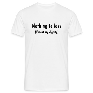 Nothing To Lose (Except My Dignity) - Men's T-Shirt