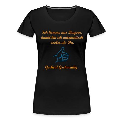 Ich komme aus Bayern, damit bin ich automatisch cooler als Du. - Daumen - Gscheid Gschmeidig - Frauen Premium T-Shirt