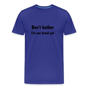 Don't Bother, I'm Not Drunk Yet - Men's Premium T-Shirt