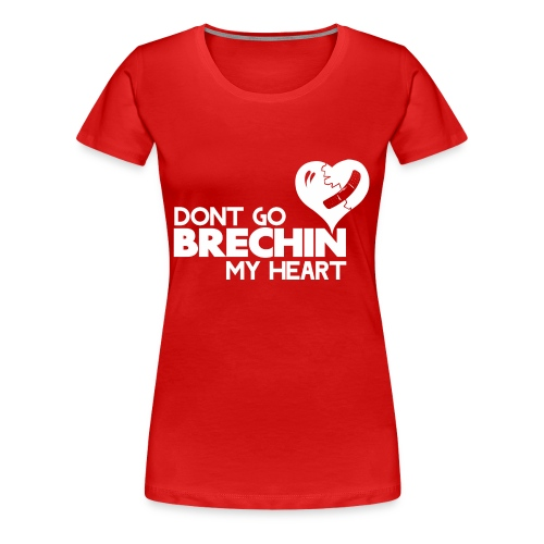 Don't Go Brechin My Heart - Women's Premium T-Shirt