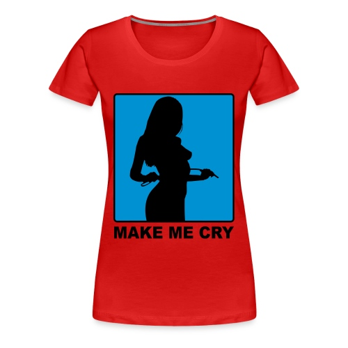MAKE ME CRY - Frauen Premium T-Shirt