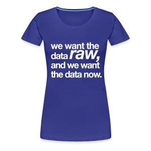women's/ we want the data raw, and we want the data now - Women's Premium T-Shirt