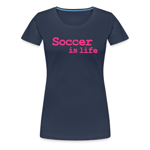 Soccer is life - Premium T-skjorte for kvinner