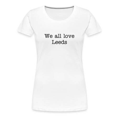 We all love Leeds - Premium T-skjorte for kvinner