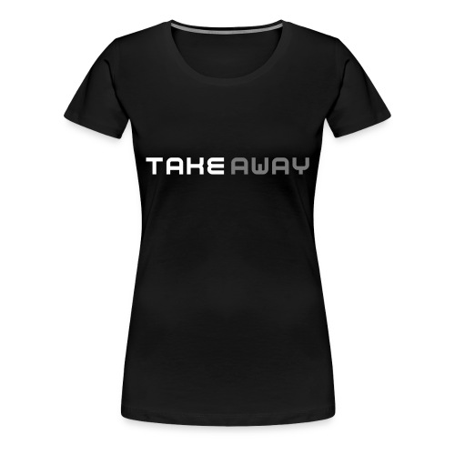 Take Away - Frauen Premium T-Shirt