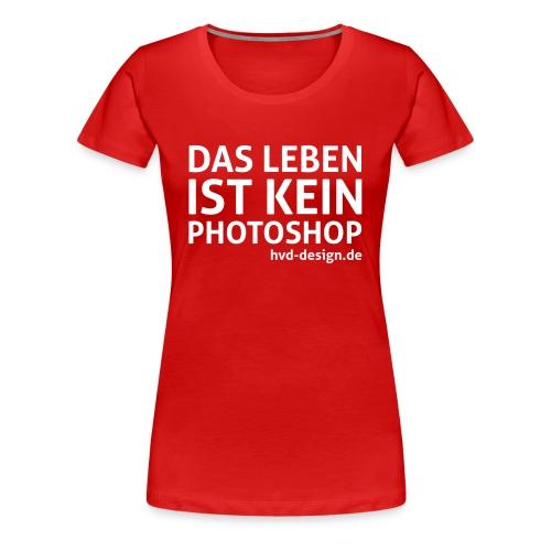 Das Leben ist kein Photoshop - Frauen - Frauen Premium T-Shirt