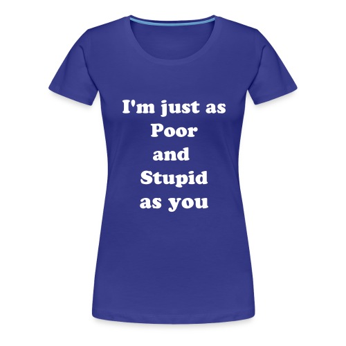 Poor and Stupid - Women's Premium T-Shirt