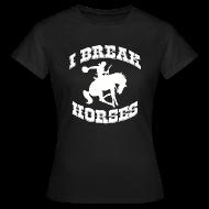 T-Shirts ~ Women's T-Shirt ~ I Break Horses