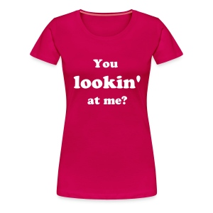 You lookin' at me? womans Tshirt - Women's Premium T-Shirt