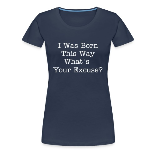 I was Born this way - Black T-Shirt with White Text - Women's Premium T-Shirt