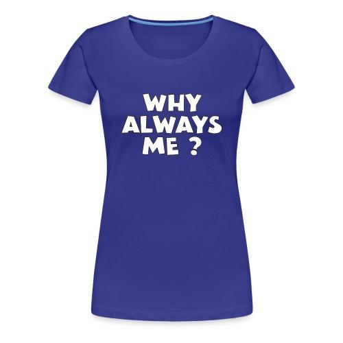 Why Always me? - Women's Premium T-Shirt
