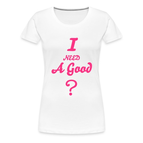 I need A ? - Women's Premium T-Shirt