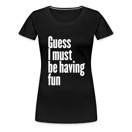 T-Shirt Frau Guess I must be having fun - Frauen Premium T-Shirt