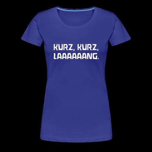 KURZ, KURZ, LAAAAAANG. - Frauen Premium T-Shirt