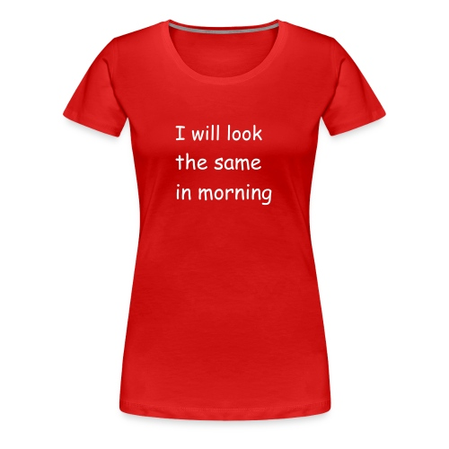 i will look the same in the morning - Women's Premium T-Shirt