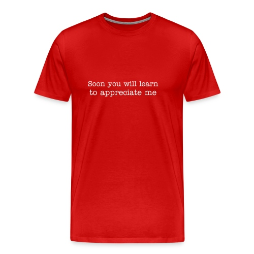 Soon you will learn to appreciate me - Men's Premium T-Shirt