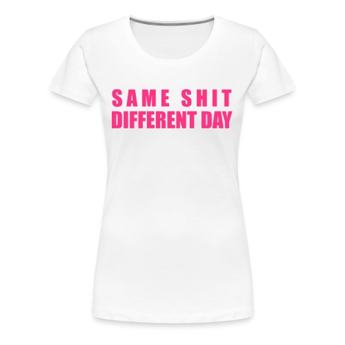 Same Shit Different Day  - Frauen Premium T-Shirt