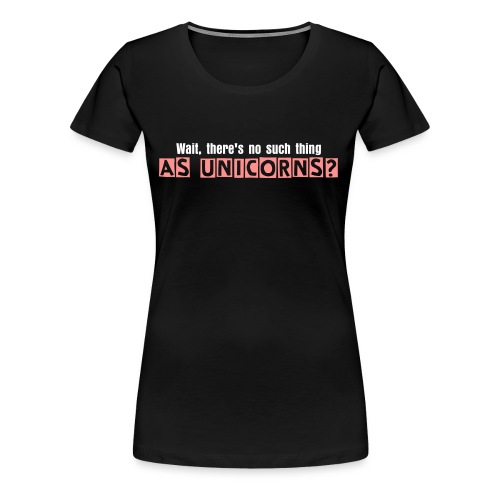 Wait, there's no such a thing as unicorns? - Women's Premium T-Shirt