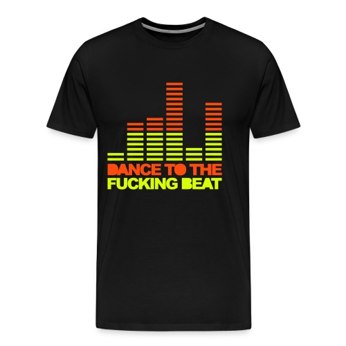 Dance to the fucking beat  - T-shirt Premium Homme