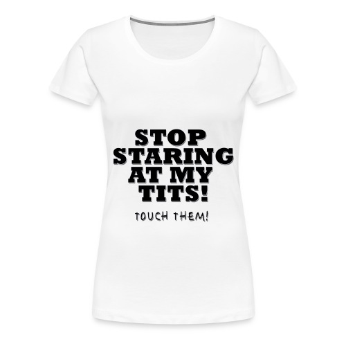 Stop Staring At My Tits - Frauen Premium T-Shirt