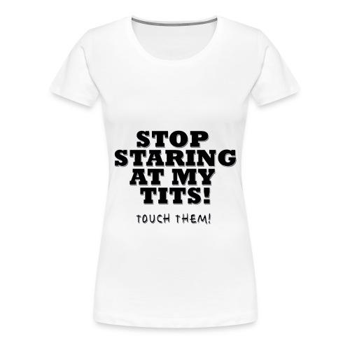 Stop Staring At My Tits - Frauen Premium T-Shirt
