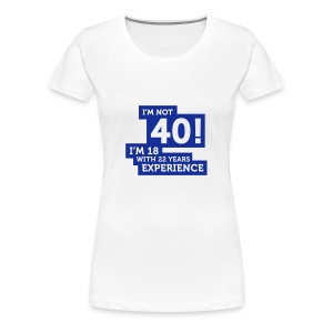 Im Not 40 Im 18 With 22 Years Of Experience (2c)++ T-shirts - Vrouwen Premium T-shirt