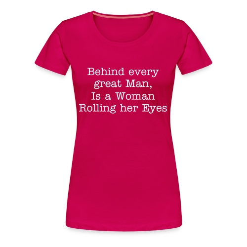 Behind Every great man is a woman rolling her eyes - Women's Premium T-Shirt
