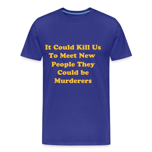 It could kill us to meet new people - Men's Premium T-Shirt