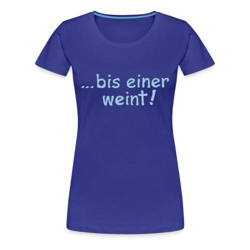 bis einer weint - Frauen Premium T-Shirt