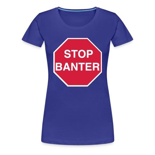 STOP BANTER - Women's Tee - Women's Premium T-Shirt