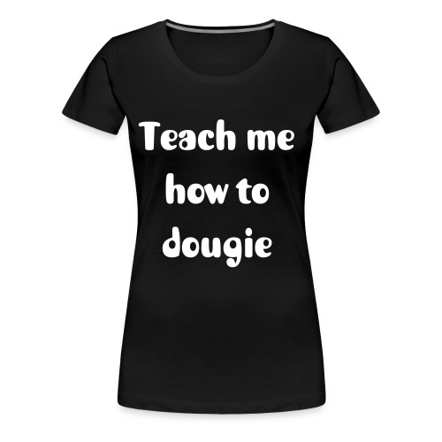 Teach me how to dougie - Girlieshirt - Vrouwen Premium T-shirt