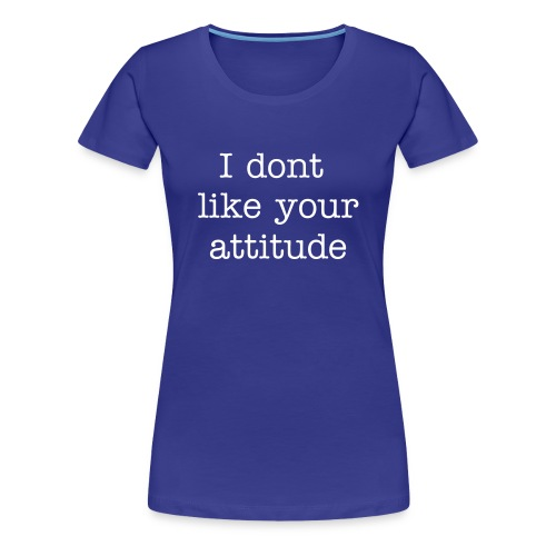 I don't like your attitude - Women's Premium T-Shirt