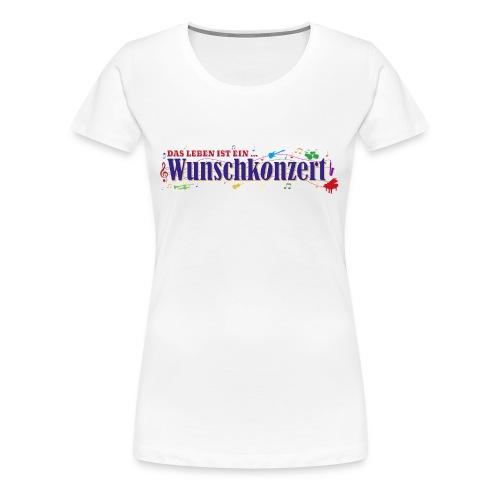 Das Leben ist ein Wunschkonzert - Frauen Premium T-Shirt
