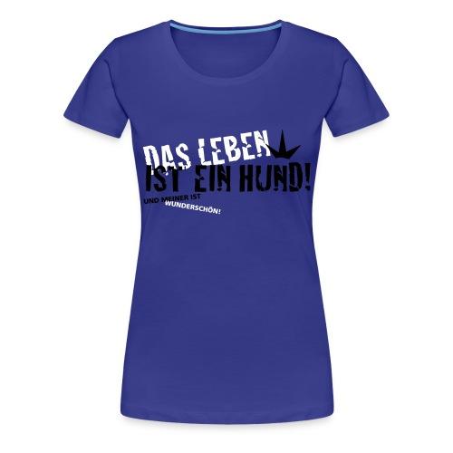 Das leben ist ein hund und meiner ist wunderschön! - Frauen Premium T-Shirt