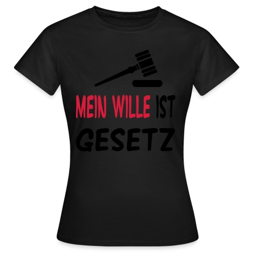 Mein Wille ist Gesetz - Frauen T-Shirt
