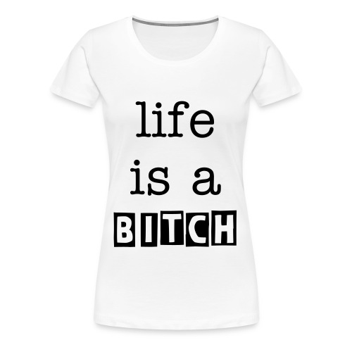lifeisabitch - Frauen Premium T-Shirt