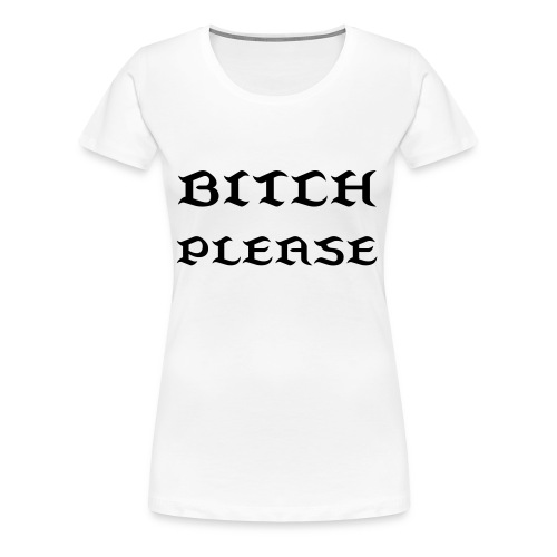 Bitch Please - Women's Premium T-Shirt