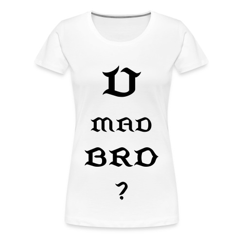 U Mad Bro? - Women's Premium T-Shirt