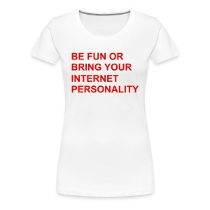 Frauen Premium T-Shirt - be fun or bring your internet personality