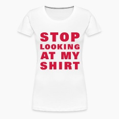 stop_looking_at_my_shirt T-shirts