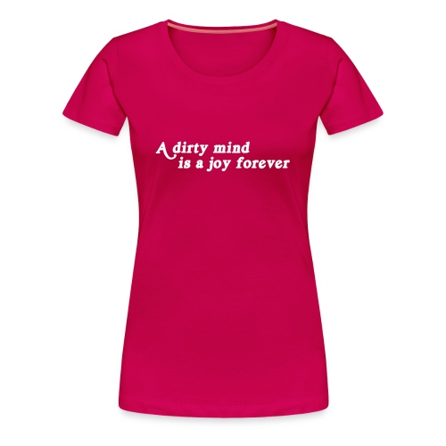 A dirty mind is a joy forever - Women's Premium T-Shirt
