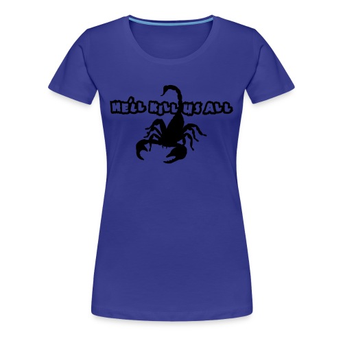He'll KILL US ALL! Scorpion Shirt! - Women's Premium T-Shirt