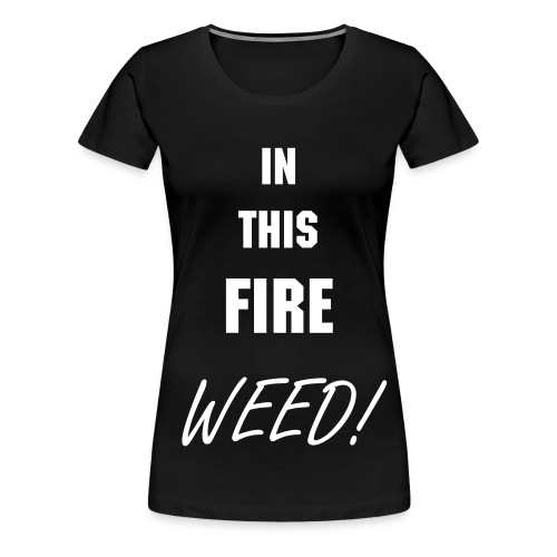 IN THIS FIRE WEED! (Female) - Women's Premium T-Shirt