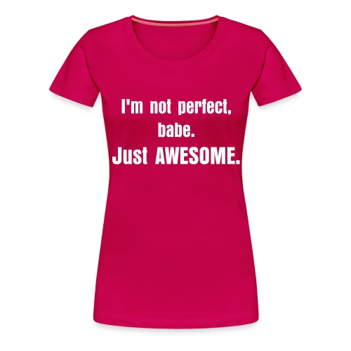I'm not perfect, babe. Just AWESOME - T-shirt Premium Femme
