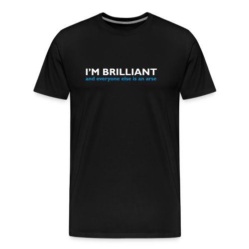 I'm Brilliant and everyone else is an arse - Men's Premium T-Shirt