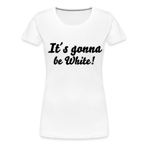 It´s gonna be White! (Frauen/T-Shirt) - Frauen Premium T-Shirt