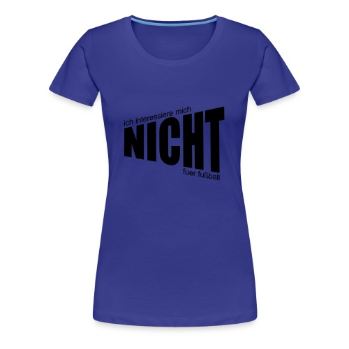Kein Fußball - Frauen Premium T-Shirt