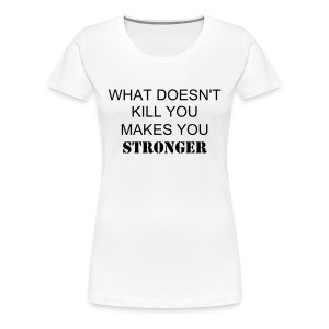 What doesn't kill you makes you stronger - Women's Premium T-Shirt