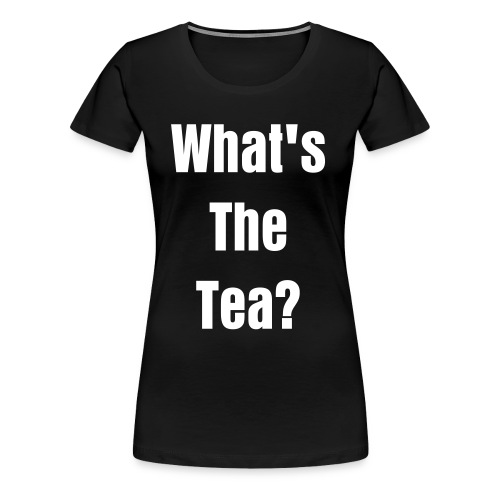What's The Tea? Women's T-Shirt - Women's Premium T-Shirt